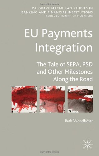 EU Payments Integration: The Tale of SEPA, PSD and Other Milestones Along the Road (Palgrave Macmillan Studies in Bankin