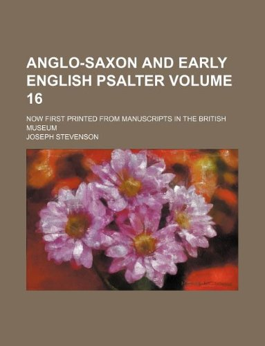 Anglo-Saxon and early English psalter Volume 16; now first printed from manuscripts in the British museum