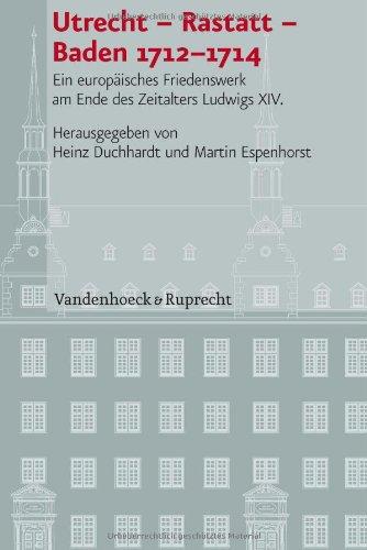 Utrecht - Rastatt - Baden 1712-1714: Ein europäisches Friedenswerk am Ende des Zeitalters Ludwigs XIV. (Veroffentlichun
