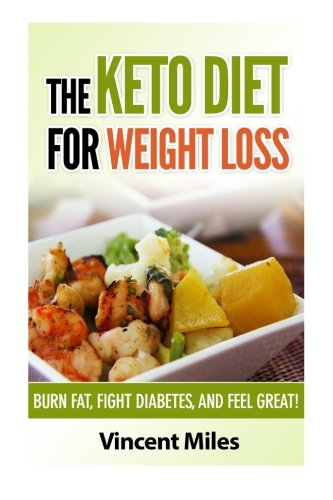 The Keto Diet For Weight Loss: Burn Fat, Fight Diabetes and Feel Great!: Volume 1 (Keto Diet Plan,Keto Living, Ketogenic Diet Recipes, Ketogenic Diet)