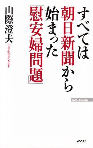 すべては朝日新聞から始まった「慰安婦問題」 (WAC BUNKO)