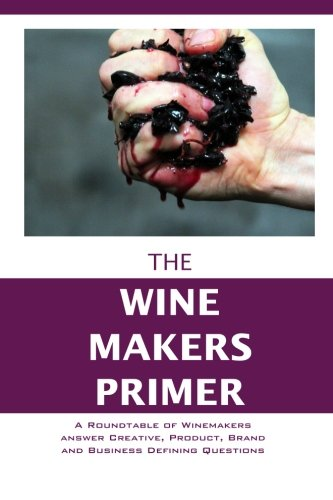 The Winemakers Primer: A Roundtable of Winemakers answer Creative, Product, Brand and Business Defining Questions (The Entrepreneur Primer) (Volume 2) by A.K. Crump
