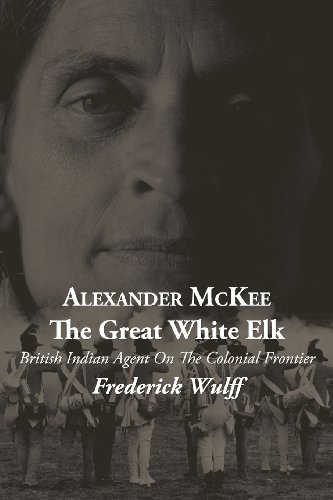 Alexander McKee - The Great White Elk: British Indian Agent On The Colonial Frontier