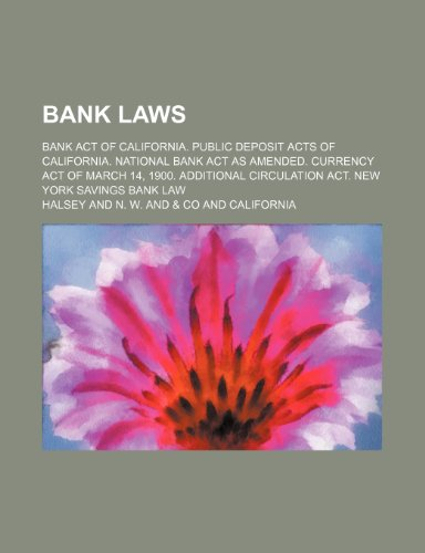 Bank Laws; Bank Act of California. Public Deposit Acts of California. National Bank Act as Amended. Currency Act of March 14, 1900. Additional Circulation Act. New York Savings Bank Law