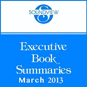 Soundview Executive Book Summaries, March 2013 | [Robert H. Sherwin, Jr., Barbara A. Steel, Joseph R. Folkman, John H. Zenger, George Kohlrieser, Susan Goldsworthy, Duncan Coombe]
