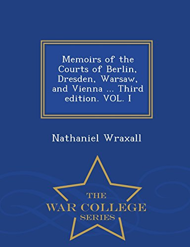 Memoirs of the Courts of Berlin, Dresden, Warsaw, and Vienna ... Third edition. VOL. I - War College Series