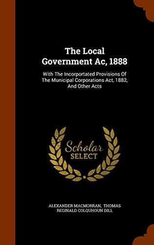 The Local Government Ac, 1888: With The Incorportated Provisions Of The Municipal Corporations Act, 1882, And Other Acts