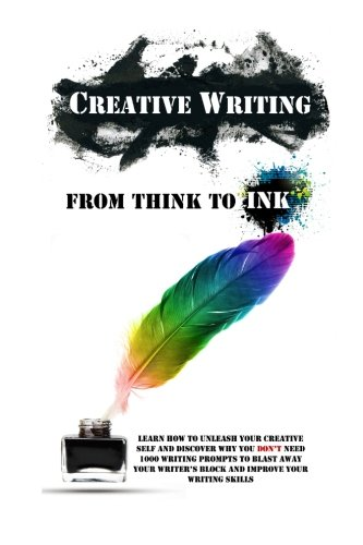 Creative Writing - From Think To Ink: Learn How To Unleash Your Creative Self and Discover Why You Don't Need 1000 Writing Prompts To Blast Away Your Writer's Block and Improve Your Writing Skills PDF