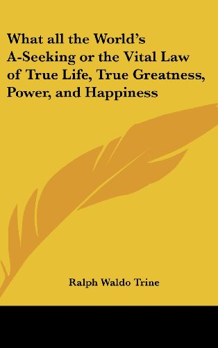What All the World's A-Seeking or the Vital Law of True Life, True Greatness, Power, and Happiness