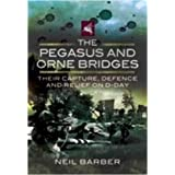 The Pegasus and Orne Bridges: Their Capture, Defence and Relief on D-Dayby Neil Barber