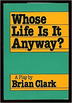 brian clarks play whose life is it When sculptor ken harrison is permanently paralysed by an accident, he resolves to die rather than live in his physically helpless state his struggle for the right to die makes a powerful play which raises important issues of human dignity and medical ethics.