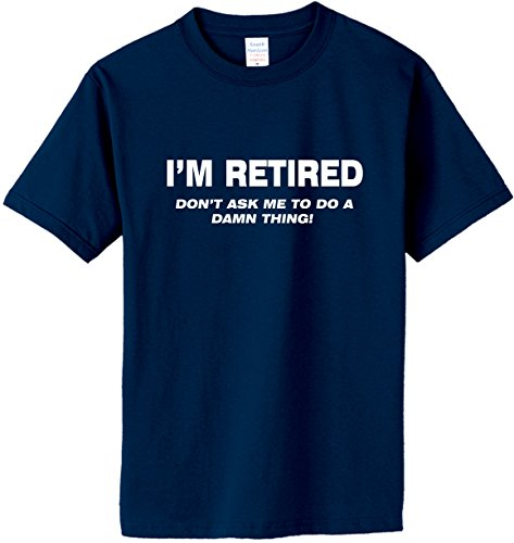 I'M RETIRED Don't Ask Me To Do A Damn Thing T-Shirt~Navy Blue~Adult-XL
