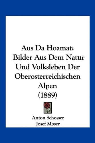Aus Da Hoamat: Bilder Aus Dem Natur Und Volksleben Der Oberosterreichischen Alpen (1889)