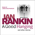 A Good Hanging and Other Stories (       ABRIDGED) by Ian Rankin Narrated by James Macpherson