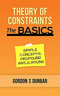 Theory of Constraints - The Basics: Simple Concepts, Profound Implications