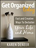 Get Organized Today: Fast and Creative Ways To Declutter Your Life and Home
