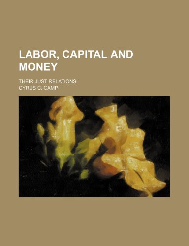 Labor, Capital and Money; Their Just Relations