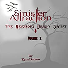 Sinister Attraction: The Neighbor's Deadly Secret, Volume 3 (       UNABRIDGED) by Kym Datura Narrated by Kym Datura