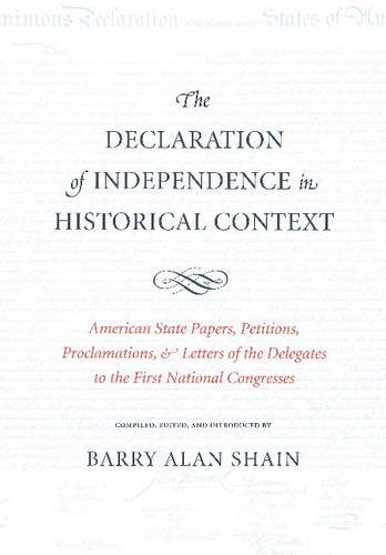 The Declaration of Independence in Historical Context: American State Papers, Petitions, Proclamations & Letters of the Delegates to the First Nationa