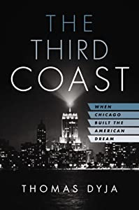 The Third Coast: When Chicago Built the American Dream by Thomas Dyja