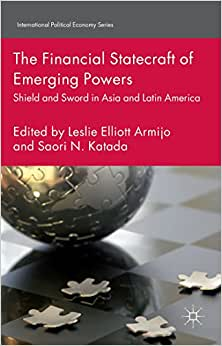 The Financial Statecraft Of Emerging Powers: Shield And Sword In Asia And Latin America (International Political Economy)