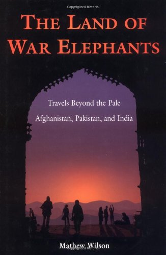 The Land of War Elephants: Travels Beyond the Pale in Afghanistan, Pakistan, and India