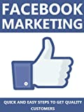 Facebook Marketing: Quick and Easy Steps to Get Quality Customers (Marketing, Facebook Advertising, Facebook for Business, Entrepreneur, Advertising)