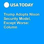 Trump Adopts Nixon Security Model, Except Worse: Column | Ray Locker