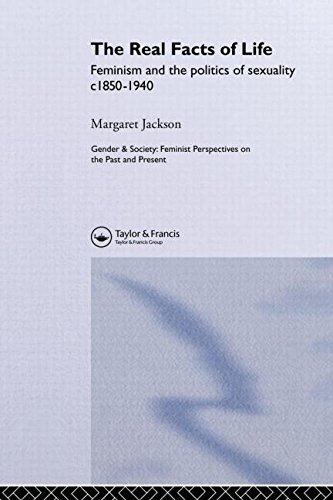 The Real Facts Of Life: Feminism And The Politics Of Sexuality C1850-1940 (Feminist Perspectives on the Past and Present