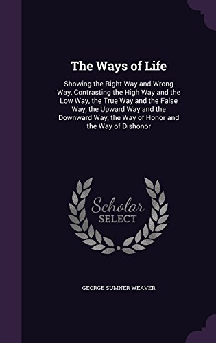 The Ways of Life: Showing the Right Way and Wrong Way, Contrasting the High Way and the Low Way, the True Way and the False Way, the Upward Way and ... Way, the Way of Honor and the Way of Dishonor