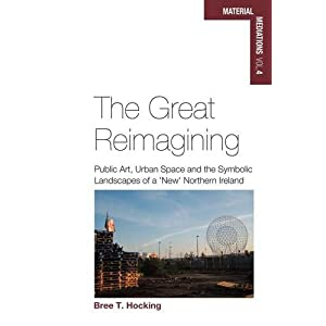 The Great Reimagining: Public Art, Urban Space, and the Symbolic Landscapes of a 'New' Northern Ireland (Material Mediations: People and Things in a W