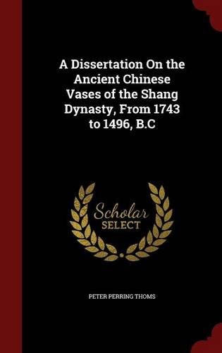 A Dissertation On the Ancient Chinese Vases of the Shang Dynasty, From 1743 to 1496, B.C