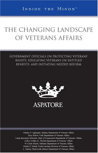 The Changing Landscape of Veterans Affairs: Government Officials on Protecting Veterans' Rights, and Educating Veterans on Entitled Benefits, and ... Initiating Needed Reform (Inside the Minds)