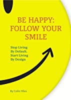Be Happy: Follow Your Smile. Stop Living By Default. Start Living By Design (English Edition)