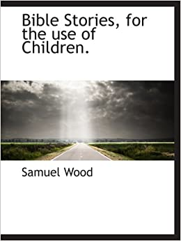 Bible Stories, for the use of Children.: Samuel Wood