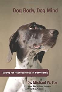 Dog Body Dog Mind Exploring Canine Consciousness And Total Well-being by Lyons Press
