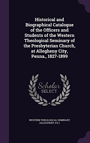 Historical and Biographical Catalogue of the Officers and Students of the Western Theological Seminary of the Presbyterian Church, at Allegheny City, Penna., 1827-1899