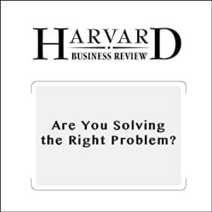 Are You Solving the Right Problem? (Harvard Business Review) Periodical