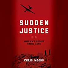 Sudden Justice: America's Secret Drone Wars (       UNABRIDGED) by Chris Woods Narrated by John Pruden