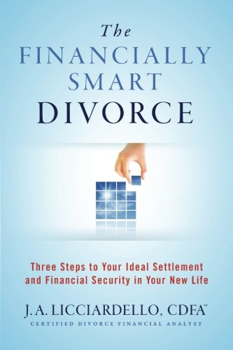The Financially Smart Divorce: Three Steps to Your Ideal Settlement and Financial Security in Your New Life.""