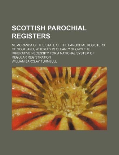Scottish parochial registers; Memoranda of the state of the parochial registers of Scotland, whereby is clearly shown the imperative necessity for a national system of regular registration