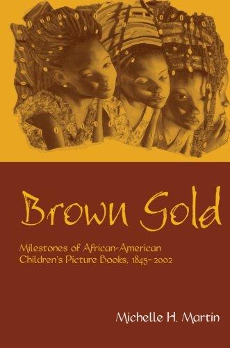 Brown Gold: Milestones of African American Children's Picture Books, 1845-2002 (Children's Literature and Culture)