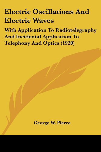 Electric Oscillations and Electric Waves: With Application to Radiotelegraphy and Incidental Application to Telephony and Optics (1920)