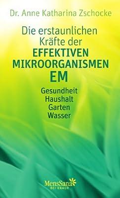 Die erstaunlichen Kräfte der Effektiven Mikroorganismen - EM: Gesundheit, Haushalt, Garten, Wasser