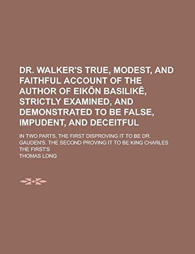 Dr. Walker's True, Modest, and Faithful Account of the Author of Eik N Basilik, Strictly Examined, and Demonstrated to Be False, Impudent, and ... to Be Dr. Gauden's. the Second Proving It to