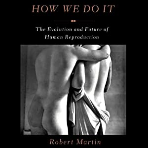 How We Do It: The Evolution and Future of Human Reproduction | [Robert Martin]