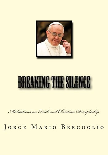 Breaking the Silence: Meditations on Faith and Christian Discipleship by Jorge Mario Bergoglio (2013-08-20)