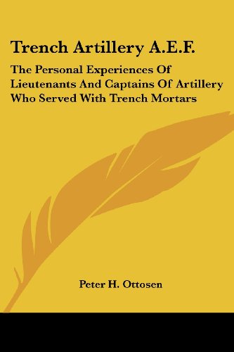 Trench Artillery A.E.F.: The Personal Experiences of Lieutenants and Captains of Artillery Who Served with Trench Mortars