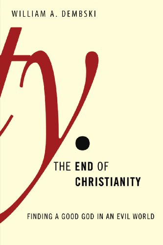 The End of Christianity: Finding a Good God in an Evil World, William Dembski