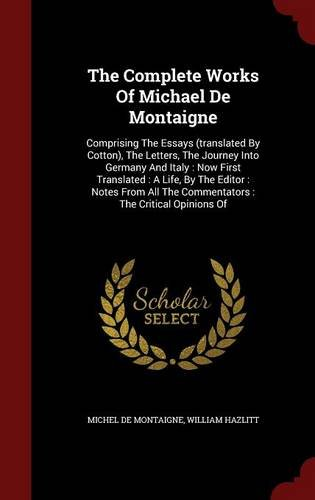 The Complete Works Of Michael De Montaigne: Comprising The Essays (translated By Cotton), The Letters, The Journey Into Germany And Italy : Now First ... The Commentators : The Critical Opinions Of